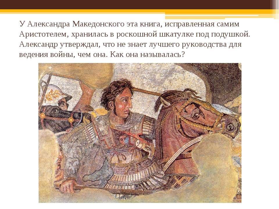 У Александра Македонского эта книга, исправленная самим Аристотелем, хранилас...