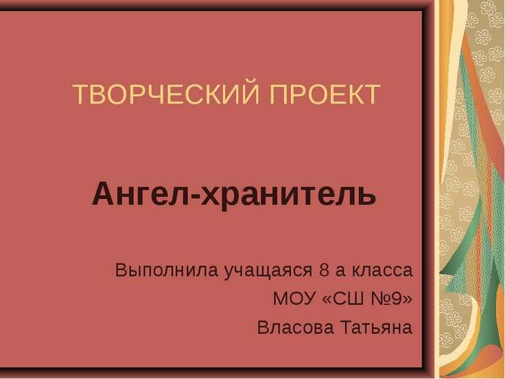 ТВОРЧЕСКИЙ ПРОЕКТ Ангел-хранитель Выполнила учащаяся 8 а класса МОУ «СШ №9» В...