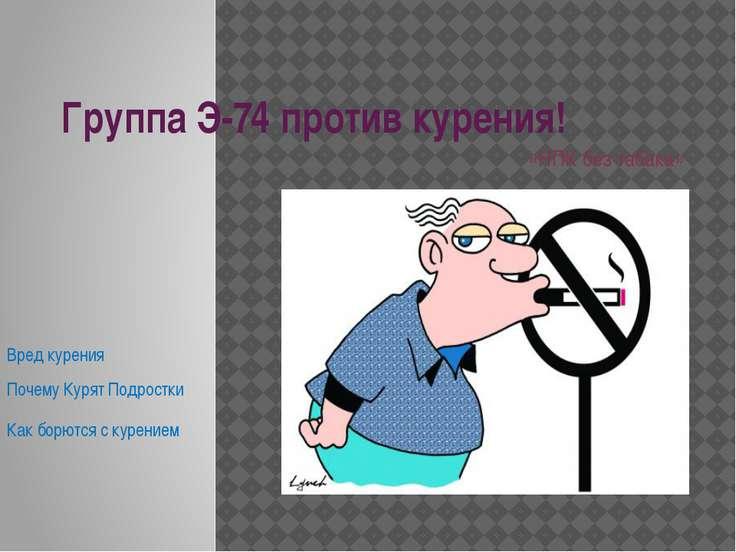 Группа Э-74 против курения! «НПК без табака» Вред курения Почему Курят Подрос...