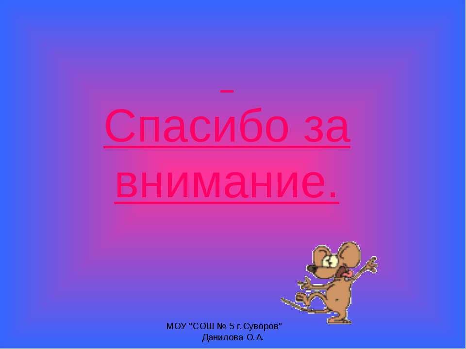 """Спасибо за внимание. МОУ """"СОШ № 5 г.Суворов"""" Данилова О.А. МОУ """"СОШ № 5 г.Сув..."""