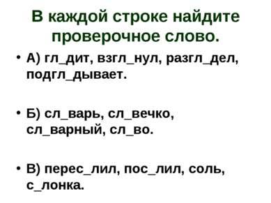 В каждой строке найдите проверочное слово. А) гл_дит, взгл_нул, разгл_дел, по...