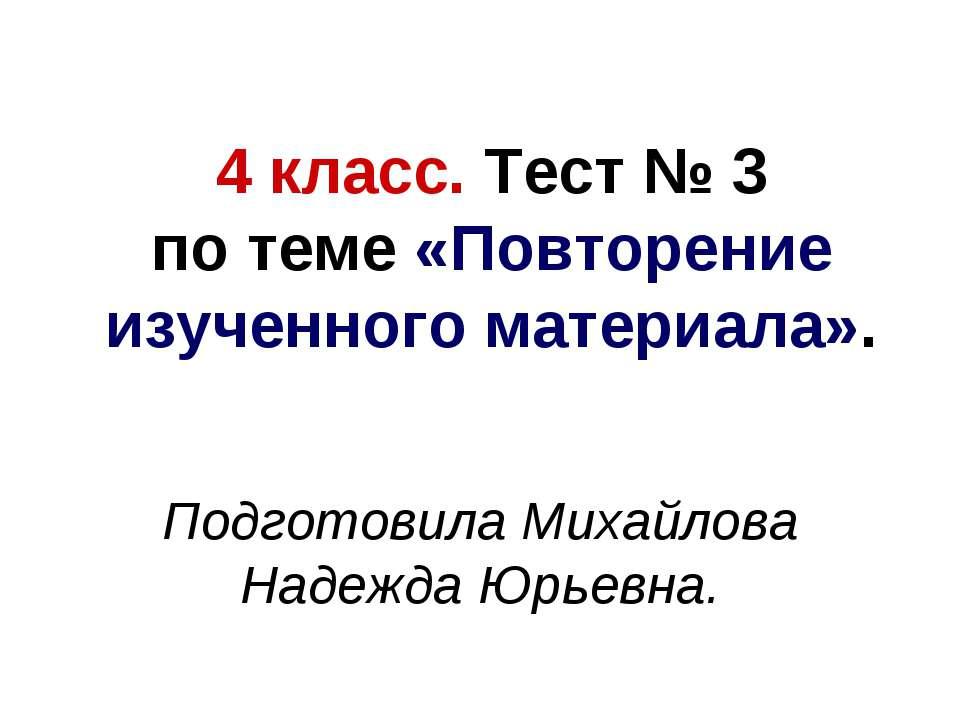4 класс. Тест № 3 по теме «Повторение изученного материала». Подготовила Миха...