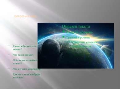Вопросы к теме: Какие небесные тела ты знаешь? Что такое звезды? Чем звезды о...