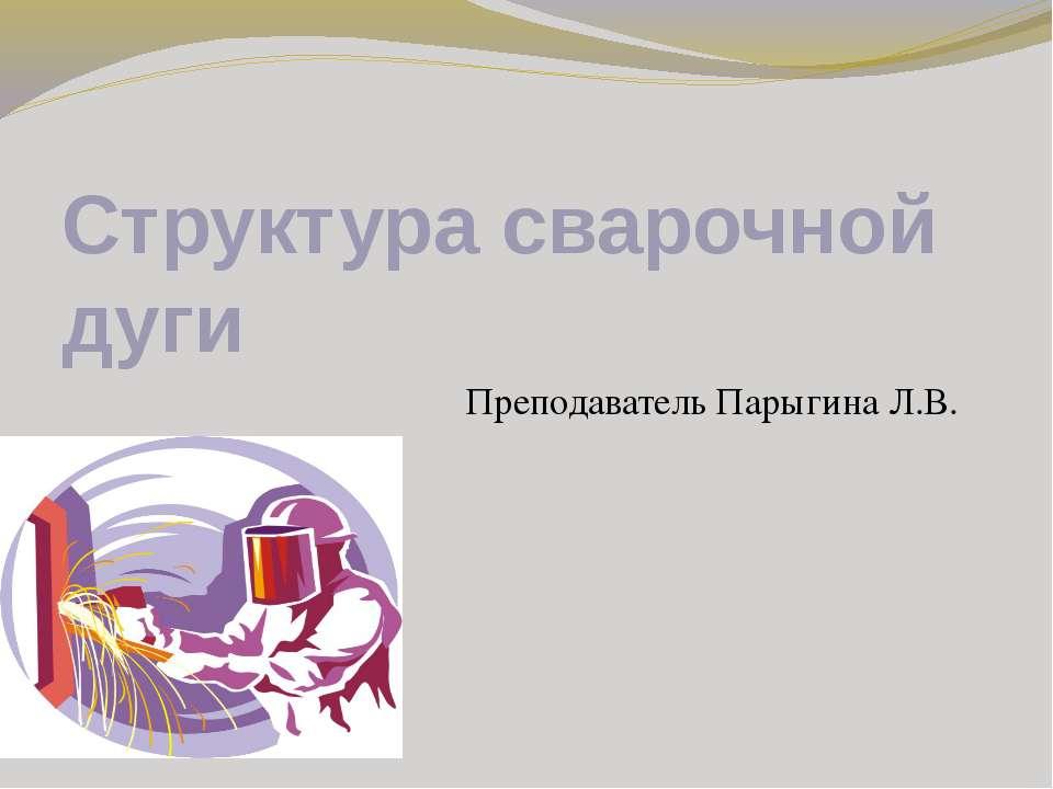 Структура сварочной дуги Преподаватель Парыгина Л.В.