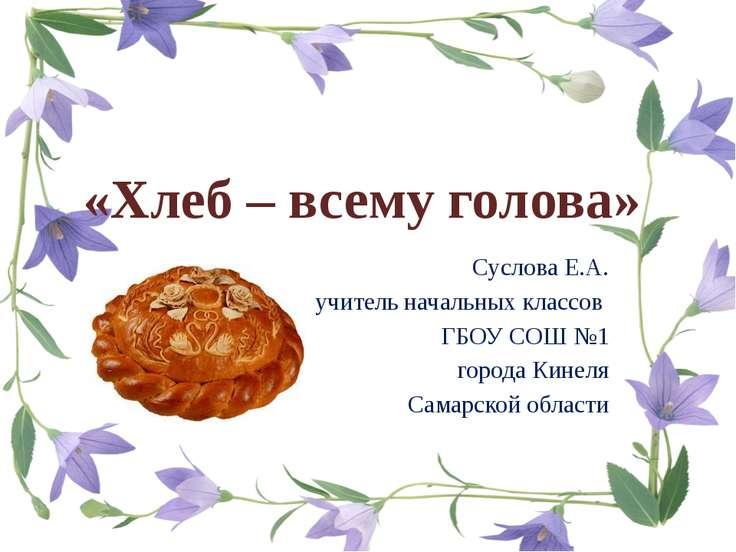 «Хлеб – всему голова» Суслова Е.А. учитель начальных классов ГБОУ СОШ №1 горо...
