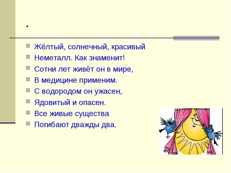 . Жёлтый, солнечный, красивый Неметалл. Как знаменит! Сотни лет живёт он в ми...