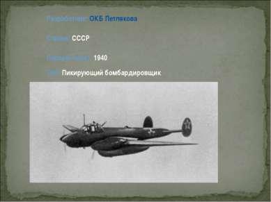 Разработчик: ОКБ Петлякова Страна: СССР Первый полет: 1940 Тип: Пикирующий бо...