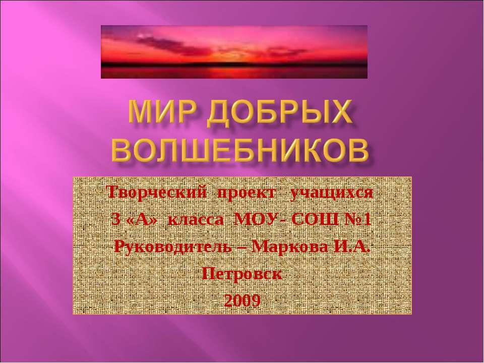 Творческий проект учащихся 3 «А» класса МОУ- СОШ №1 Руководитель – Маркова И....