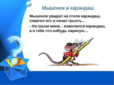 Мышонок и карандаш Мышонок увидел на столе карандаш, схватил его и начал грыз...