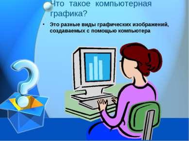 Что такое компьютерная графика? Это разные виды графических изображений, созд...