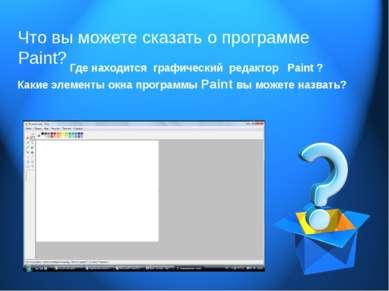 Что вы можете сказать о программе Paint? Где находится графический редактор P...