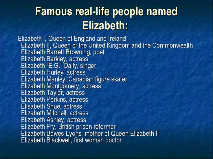 Famous real-life people named Elizabeth: Elizabeth I, Queen of England and Ir...