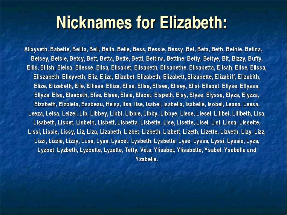 Nicknames for Elizabeth: Alixyveth, Babette, Belita, Bell, Bella, Belle, Bess...