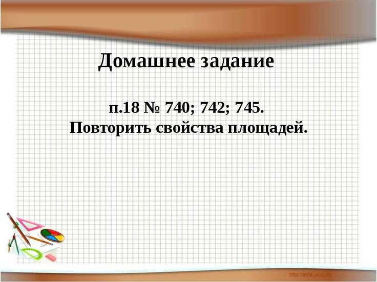 Домашнее задание п.18 № 740; 742; 745. Повторить свойства площадей.
