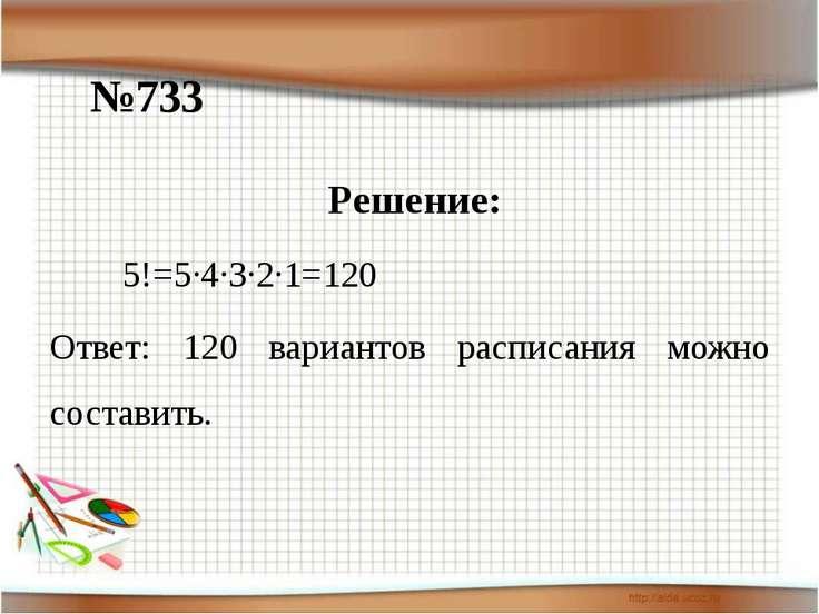 №733 Решение: 5!=5·4·3·2·1=120 Ответ: 120 вариантов расписания можно составить.