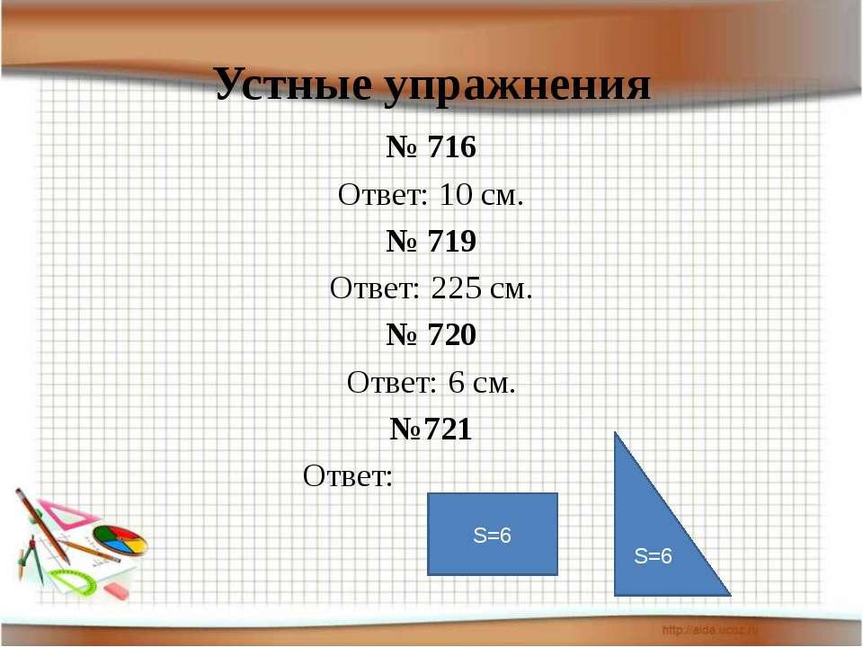 Устные упражнения № 716 Ответ: 10 см. № 719 Ответ: 225 см. № 720 Ответ: 6 см....