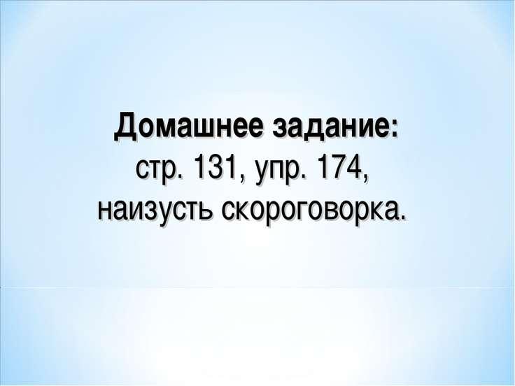 Домашнее задание: стр. 131, упр. 174, наизусть скороговорка.