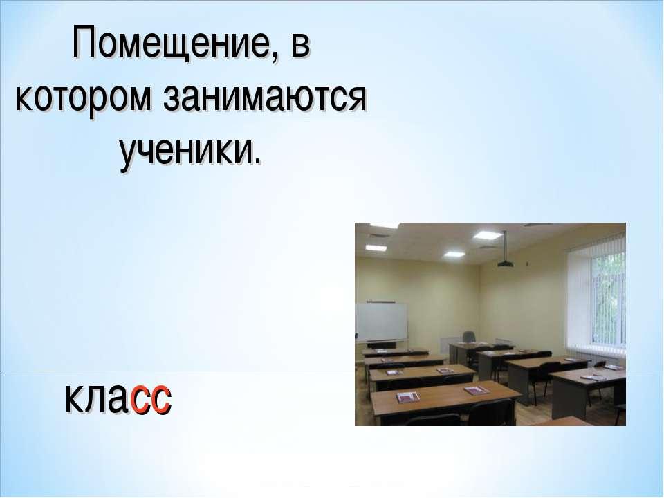 Помещение, в котором занимаются ученики. класс