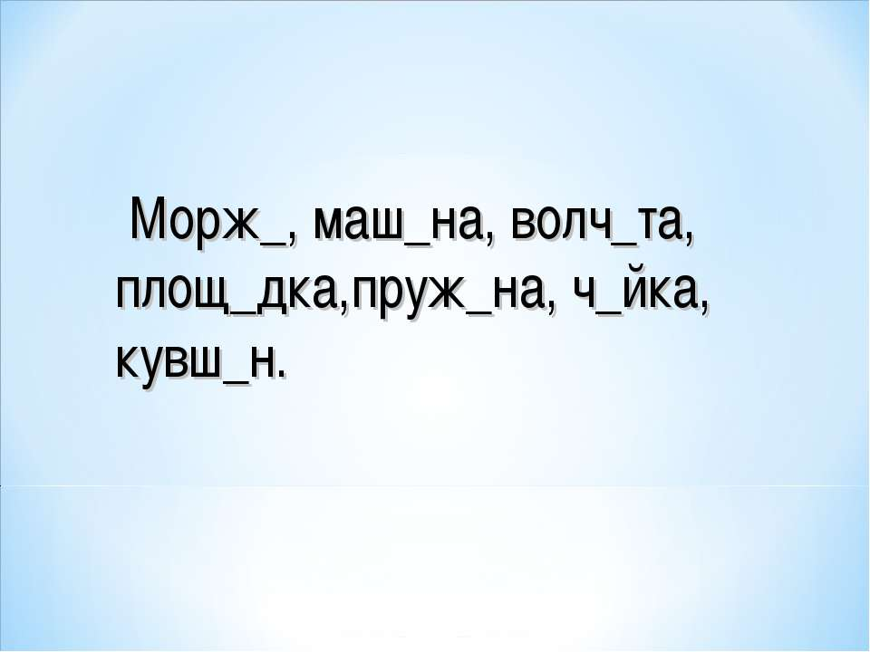 Морж_, маш_на, волч_та, площ_дка,пруж_на, ч_йка, кувш_н.