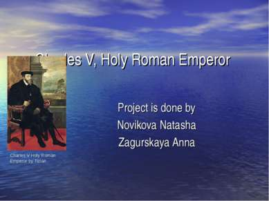 Charles V, Holy Roman Emperor Project is done by Novikova Natasha Zagurskaya ...