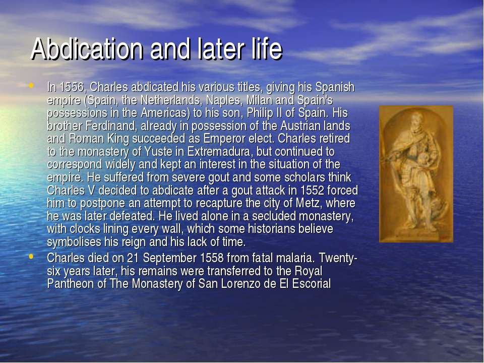 Abdication and later life In 1556, Charles abdicated his various titles, givi...