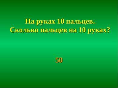 На руках 10 пальцев. Сколько пальцев на 10 руках? 50