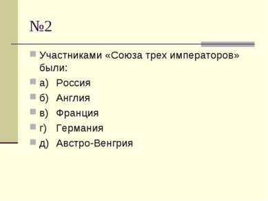 №2 Участниками «Союза трех императоров» были: а) Россия б) Англия в) Франция ...