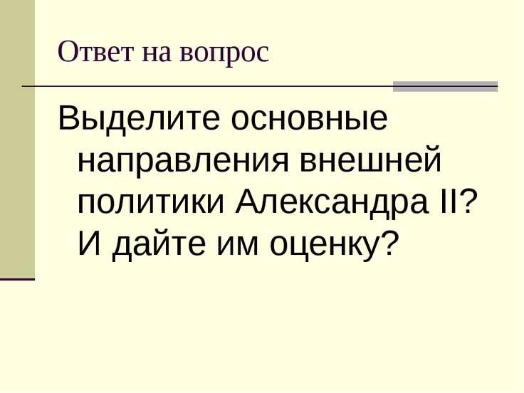Ответ на вопрос Выделите основные направления внешней политики Александра II?...