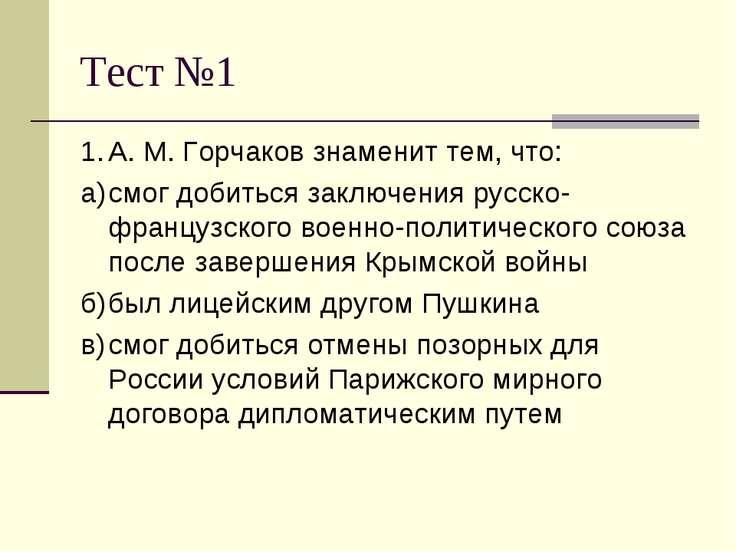 Тест №1 1. А. М. Горчаков знаменит тем, что: а) смог добиться заключения русс...