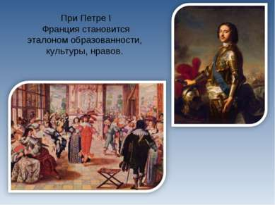 При Петре I Франция становится эталоном образованности, культуры, нравов.