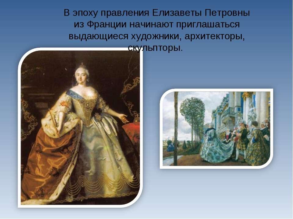 В эпоху правления Елизаветы Петровны из Франции начинают приглашаться выдающи...