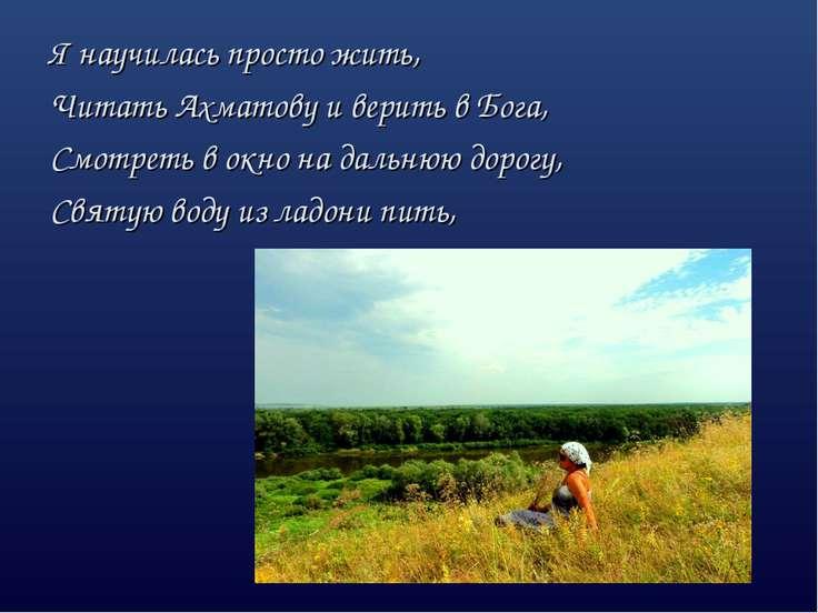 Я научилась просто жить, Читать Ахматову и верить в Бога, Смотреть в окно на ...