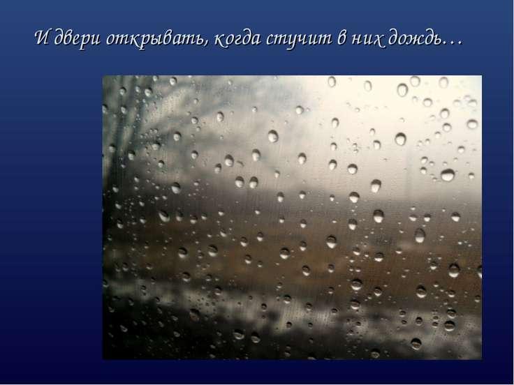 И двери открывать, когда стучит в них дождь…