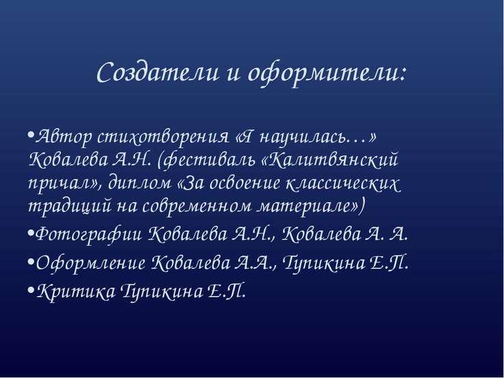 Создатели и оформители: Автор стихотворения «Я научилась…» Ковалева А.Н. (фес...