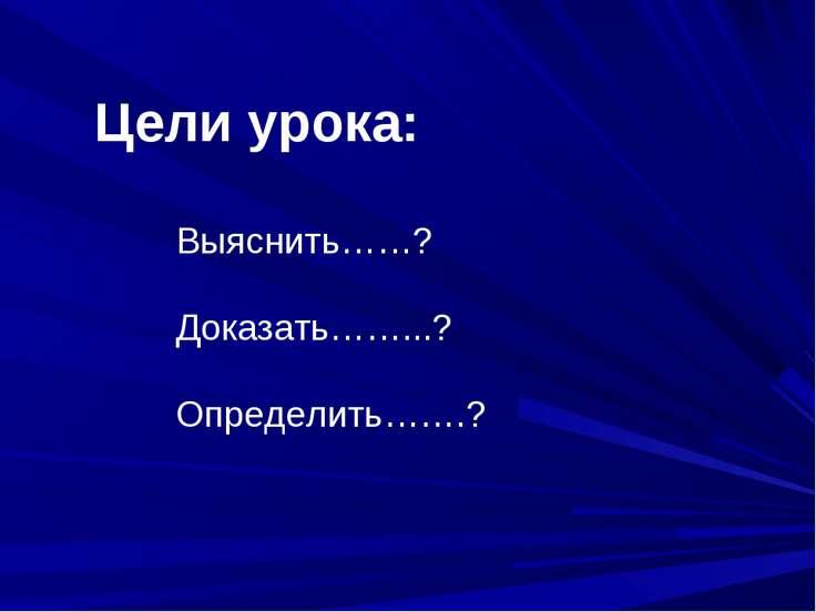 Цели урока: Выяснить……? Доказать……...? Определить…….?