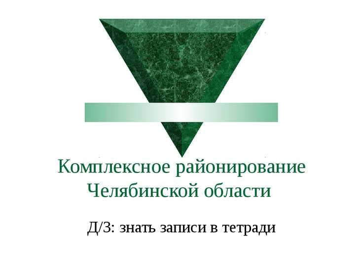 Комплексное районирование Челябинской области Д/З: знать записи в тетради