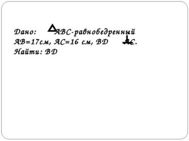 Дано: АВС-равнобедренный АВ=17см, АС=16 см, ВD АС. Найти: ВD