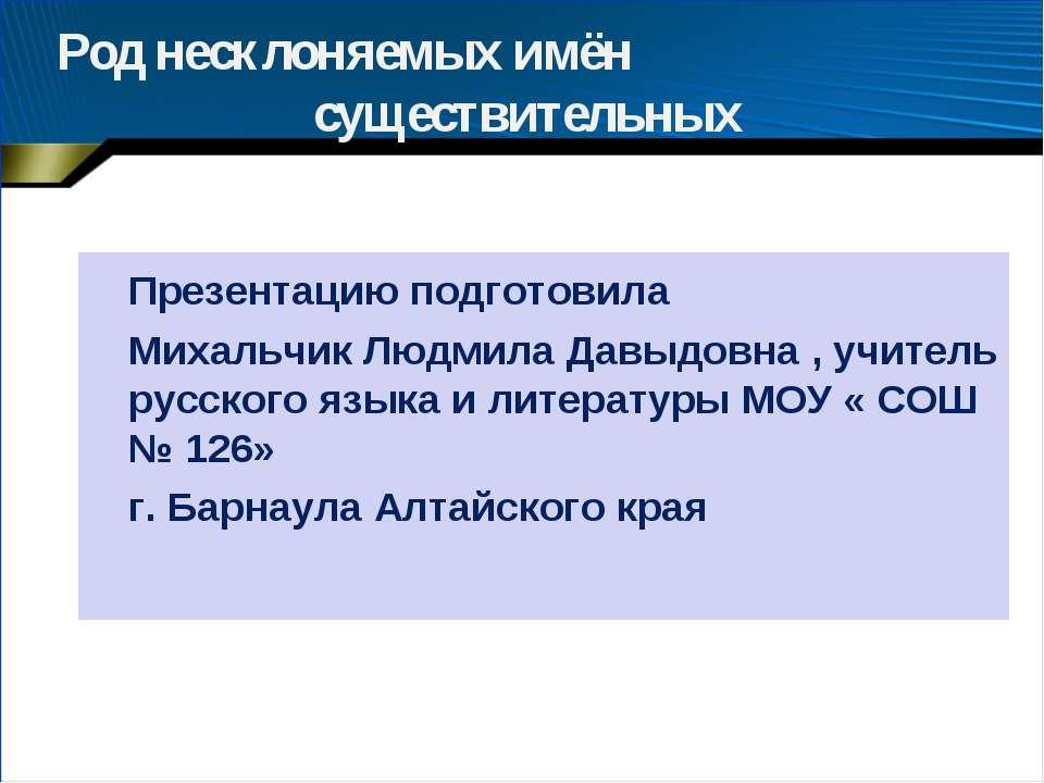 Род несклоняемых имён существительных Презентацию подготовила Михальчик Людми...