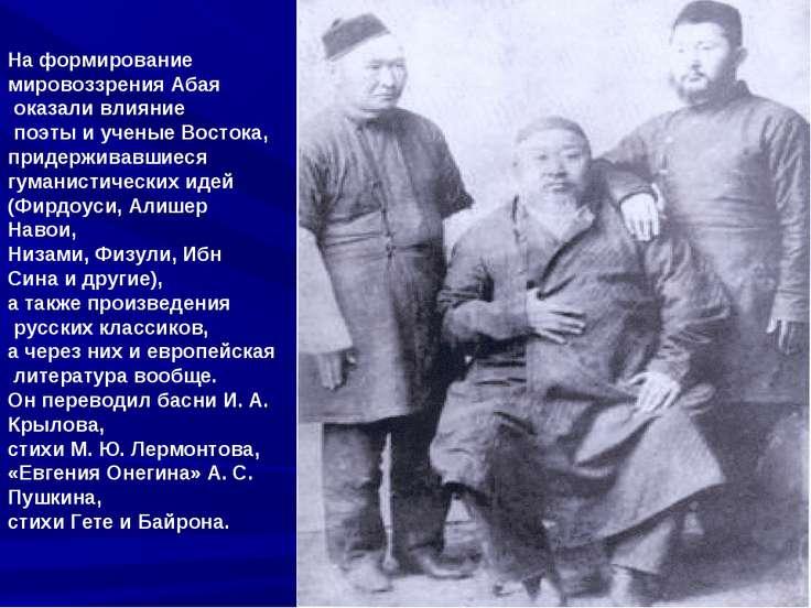 На формирование мировоззрения Абая оказали влияние поэты и ученые Востока, пр...