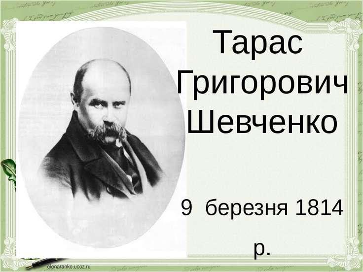 Тарас Григорович Шевченко 9 березня 1814 р. 10 березня 1861 р.