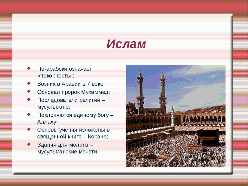 Ислам По-арабски означает «покорность»; Возник в Аравии в 7 веке; Основал про...