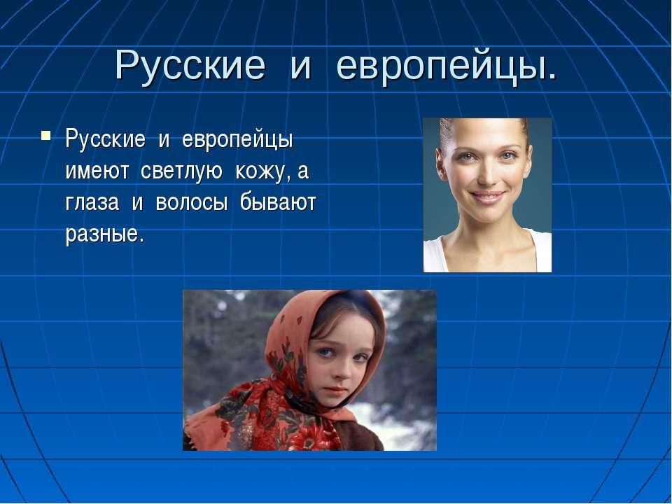 Русские и европейцы. Русские и европейцы имеют светлую кожу, а глаза и волосы...
