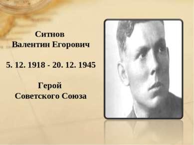 Ситнов Валентин Егорович 5. 12. 1918 - 20. 12. 1945 Герой Советского Союза