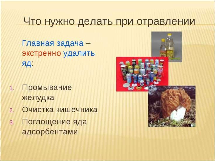Что нужно делать при отравлении Главная задача – экстренно удалить яд: Промыв...