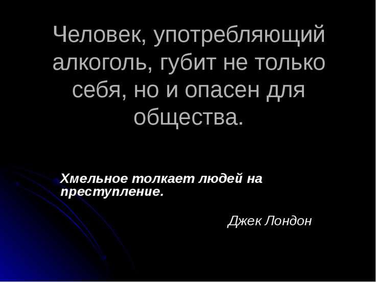 Человек, употребляющий алкоголь, губит не только себя, но и опасен для общест...