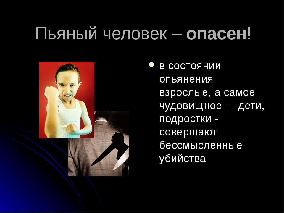 Пьяный человек – опасен! в состоянии опьянения взрослые, а самое чудовищное -...