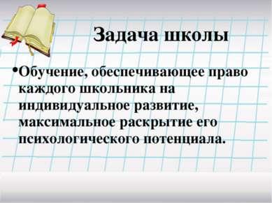 Задача школы Обучение, обеспечивающее право каждого школьника на индивидуальн...