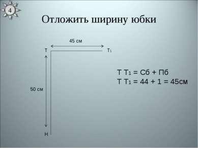 Отложить ширину юбки Т Н 50 см Т1 45 см Т Т1 = Сб + Пб Т Т1 = 44 + 1 = 45см 4