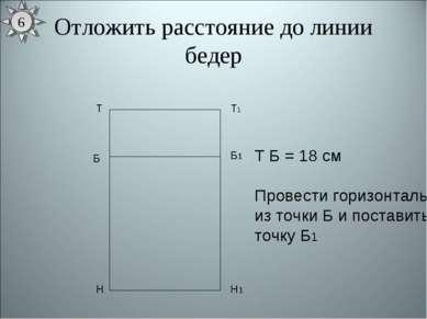 Отложить расстояние до линии бедер Т Н Т1 Н1 Б Б1 Т Б = 18 см Провести горизо...