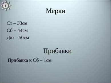 Мерки Ст – 33см Сб – 44см Дю – 50см Прибавки Прибавка к Сб – 1см 1